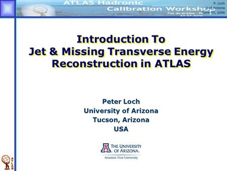 P. Loch U of Arizona June 23, 2009 P. Loch U of Arizona June 23, 2009 Introduction To Jet & Missing Transverse Energy Reconstruction in ATLAS Peter Loch.