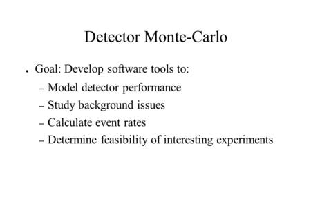 Detector Monte-Carlo ● Goal: Develop software tools to: – Model detector performance – Study background issues – Calculate event rates – Determine feasibility.