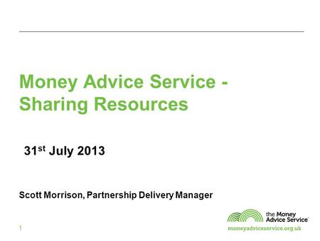 1 Money Advice Service - Sharing Resources 31 st July 2013 Scott Morrison, Partnership Delivery Manager.