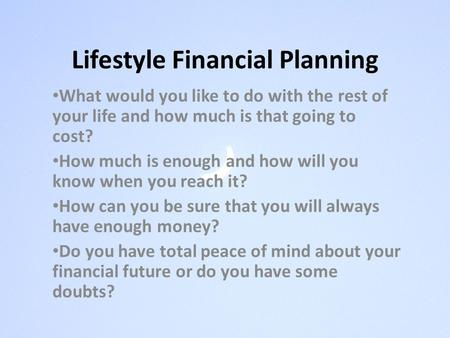 Lifestyle Financial Planning What would you like to do with the rest of your life and how much is that going to cost? How much is enough and how will you.
