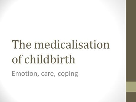 The medicalisation of childbirth Emotion, care, coping.