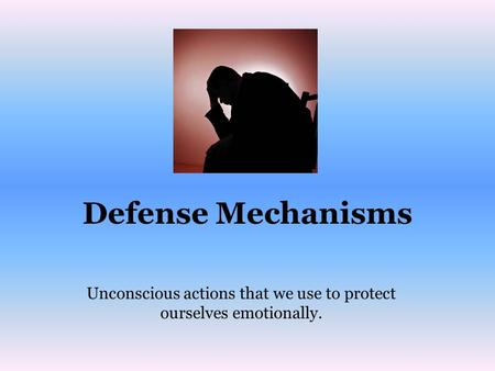 Defense Mechanisms Unconscious actions that we use to protect ourselves emotionally.