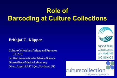 Role of Barcoding at Culture Collections Frithjof C. Küpper Culture Collection of Algae and Protozoa (CCAP) Scottish Association for Marine Science Dunstaffnage.