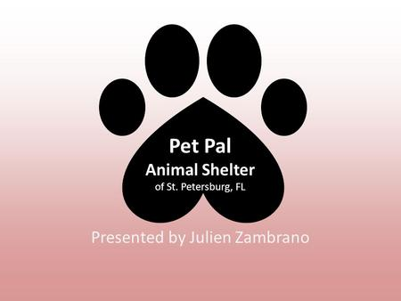 Pet Pal Animal Shelter of St. Petersburg, FL Presented by Julien Zambrano.