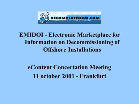 EMIDOI - Electronic Marketplace for Information on Decommissioning of Offshore Installations eContent Concertation Meeting 11 october 2001 - Frankfurt.