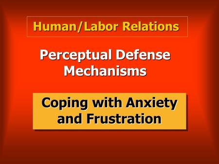 Perceptual Defense Mechanisms Coping with Anxiety and Frustration Human/Labor Relations.