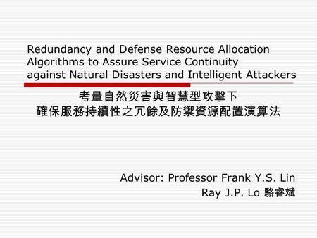 Redundancy and Defense Resource Allocation Algorithms to Assure Service Continuity against Natural Disasters and Intelligent Attackers Advisor: Professor.