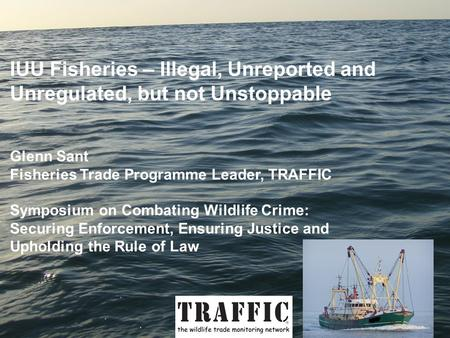 IUU Fisheries – Illegal, Unreported and Unregulated, but not Unstoppable Glenn Sant Fisheries Trade Programme Leader, TRAFFIC Symposium on Combating Wildlife.