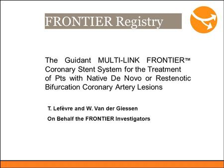 FRONTIER Registry The Guidant MULTI-LINK FRONTIER ™ Coronary Stent System for the Treatment of Pts with Native De Novo or Restenotic Bifurcation Coronary.