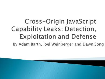 By Adam Barth, Joel Weinberger and Dawn Song.  Current JavaScript Security Model  Cross-Origin JavaScript Capability Leaks  Capability Leak Detection.