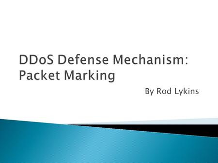 By Rod Lykins.  Brief DDoS Introduction  Packet Marking Overview  Other DDoS Defense Mechanisms.