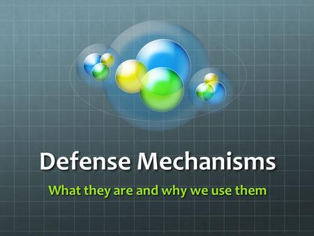 Defense Mechanisms What they are and why we use them.
