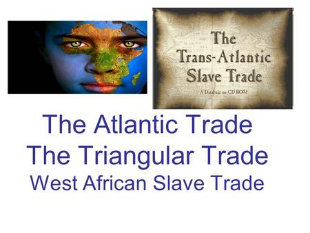 The Atlantic Trade The Triangular Trade West African Slave Trade.