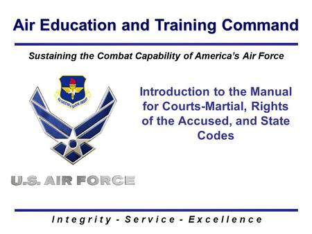 I n t e g r i t y - S e r v i c e - E x c e l l e n c e Air Education and Training Command Sustaining the Combat Capability of America's Air Force Introduction.