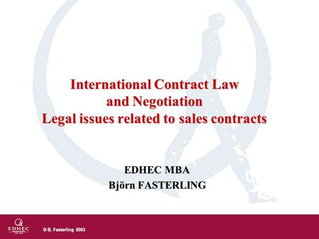 © B. Fasterling 2003 EDHEC MBA Björn FASTERLING International Contract Law and Negotiation Legal issues related to sales contracts.
