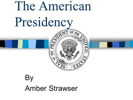 The American Presidency By Amber Strawser. The Founding of a Nation 10th Grade American History The American Presidency.