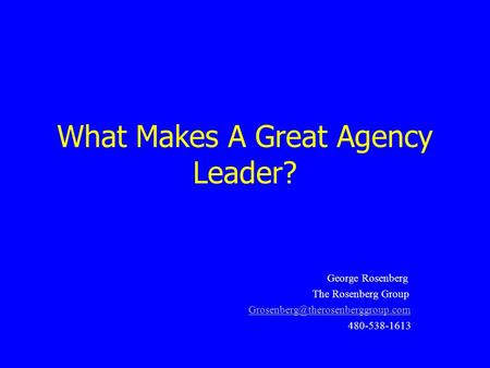 What Makes A Great Agency Leader? George Rosenberg The Rosenberg Group 480-538-1613.