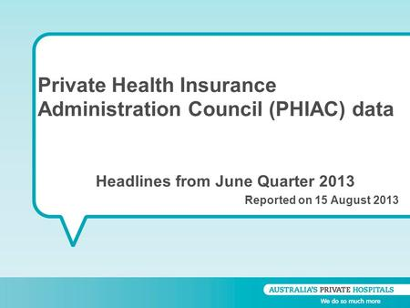 Private Health Insurance Administration Council (PHIAC) data Headlines from June Quarter 2013 Reported on 15 August 2013.