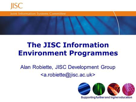 Supporting further and higher education The JISC Information Environment Programmes Alan Robiette, JISC Development Group.