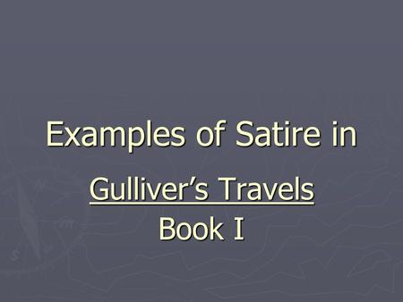 Examples of Satire in Gulliver's Travels Book I. Travel Books ► During Swift's time, travel books were popular. They were VERY detailed. Swift makes Gulliver.