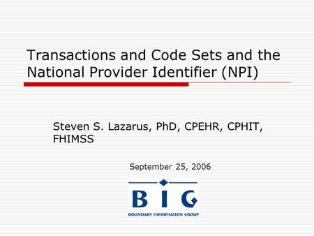 Transactions and Code Sets and the National Provider Identifier (NPI) Steven S. Lazarus, PhD, CPEHR, CPHIT, FHIMSS September 25, 2006.