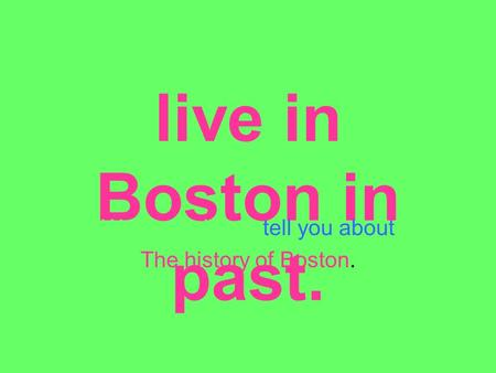 The What was it like to live in Boston in past. We are going to tell you about The history of Boston.