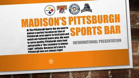 MADISON'S PITTSBURGH SPORTS BAR INFORMATIONAL PRESENTATION At The Pittsburgh Sports Bar we want to deliver a perfect location for fans of Pittsburgh-area.