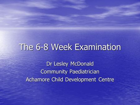 The 6-8 Week Examination Dr Lesley McDonald Community Paediatrician Achamore Child Development Centre.