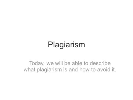 Plagiarism Today, we will be able to describe what plagiarism is and how to avoid it.