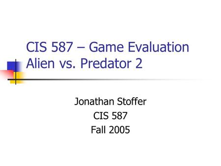 CIS 587 – Game Evaluation Alien vs. Predator 2 Jonathan Stoffer CIS 587 Fall 2005.