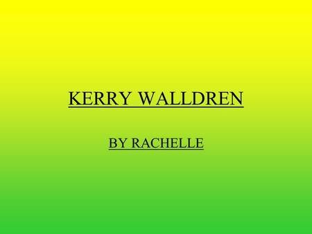 KERRY WALLDREN BY RACHELLE. Kerry Lee Walldren (nee Black) was born on 26 th of March 1973. In 1978 she started at St. Brigid's Catholic Primary School.