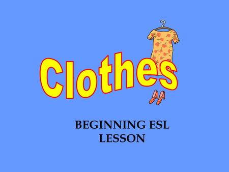 BEGINNING ESL LESSON. Clothes are also called garments.