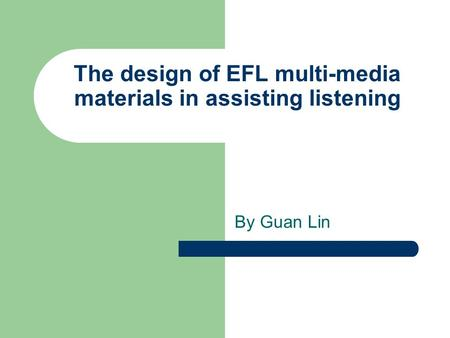 The design of EFL multi-media materials in assisting listening By Guan Lin.