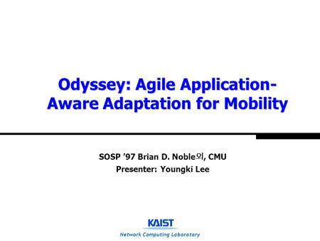 Network Computing Laboratory Odyssey: Agile Application- Aware Adaptation for Mobility SOSP '97 Brian D. Noble 외, CMU Presenter: Youngki Lee.
