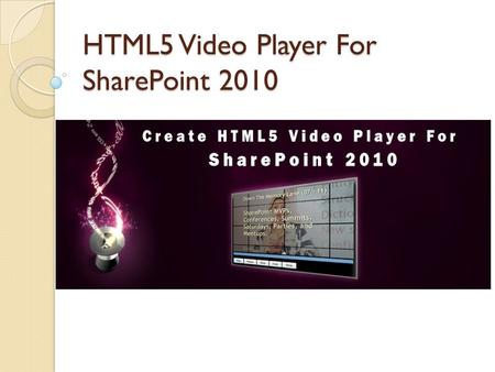 HTML5 Video Player For SharePoint 2010. HTML5 Background Why creating video player in HTML5 is easy? Can we do it without Javascript? Easy or Difficult?