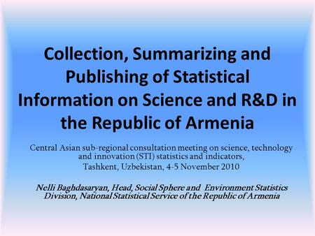 Collection, Summarizing and Publishing of Statistical Information on Science and R&D in the Republic of Armenia Central Asian sub-regional consultation.