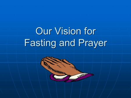 Our Vision for Fasting and Prayer. I Personal Direction A. My place and service in the body. (Romans 12: 4-6; James 4: 7-8) B. What is God Speaking to.