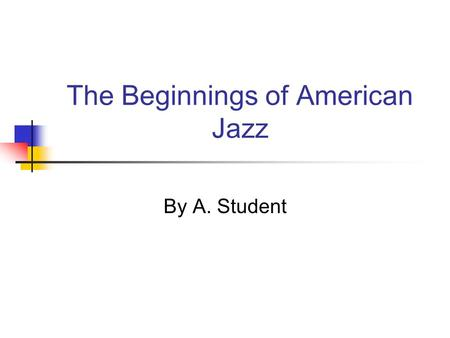 The Beginnings of American Jazz By A. Student. Where did it come from? Jazz first developed in New Orleans, Louisiana The 1894 Racial Segregation Law.