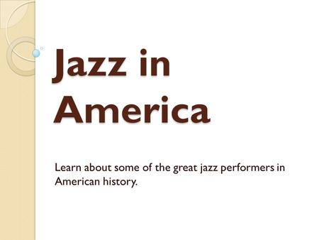 Jazz in America Learn about some of the great jazz performers in American history.