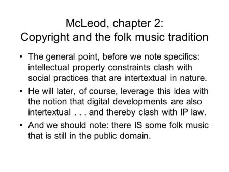 McLeod, chapter 2: Copyright and the folk music tradition The general point, before we note specifics: intellectual property constraints clash with social.