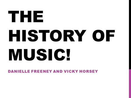 THE HISTORY OF MUSIC! DANIELLE FREENEY AND VICKY HORSEY.