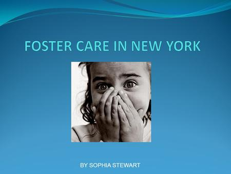 BY SOPHIA STEWART. Foster Care in the Beginning The government developed foster care with the intent of providing a safe environment for children who.