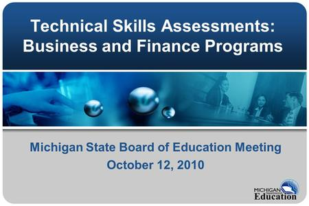 Technical Skills Assessments: Business and Finance Programs Michigan State Board of Education Meeting October 12, 2010.