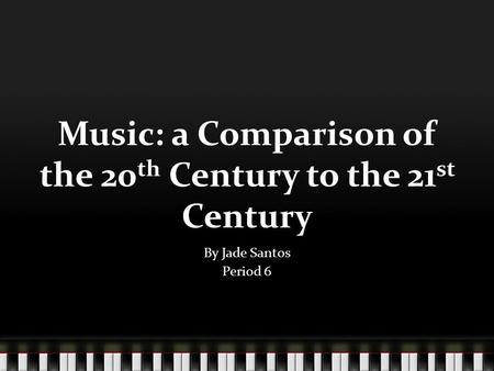 Music: a Comparison of the 20 th Century to the 21 st Century By Jade Santos Period 6.