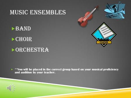 MUSIC ENSEMBLES  Band  Choir  Orchestra  **You will be placed in the correct group based on your musical proficiency and audition by your teacher.