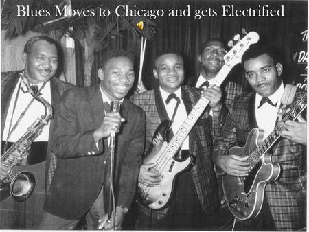 Blues Moves to Chicago and gets Electrified. 1940's and 50's Mississippi River to Chicago -the industrial revolution hits the northern cities of the United.