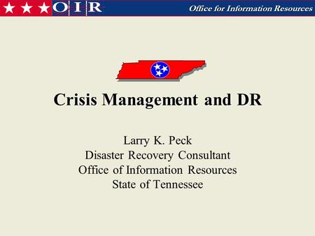 Office for Information Resources Crisis Management and DR Larry K. Peck Disaster Recovery Consultant Office of Information Resources State of Tennessee.
