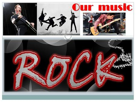 Our music. Well, our presentation is about rock. We like rock because the music is very fast and energetic. First, we're going to say something about.