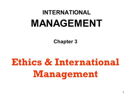 1 INTERNATIONAL MANAGEMENT Chapter 3 Ethics & International Management.