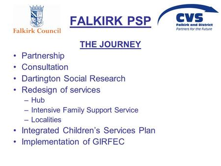 FALKIRK PSP THE JOURNEY Partnership Consultation Dartington Social Research Redesign of services –Hub –Intensive Family Support Service –Localities Integrated.